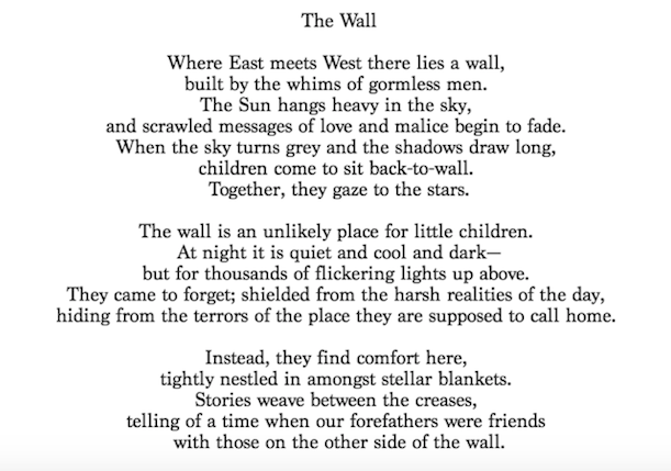 The Wall  Where East meets West there lies a wall,  built by the whims of gormless men.  The Sun hangs heavy in the sky, and scrawled messages of love and malice begin to fade.  When the sky turns grey and the shadows draw long,  children come to sit back-to-wall.  Together, they gaze to the stars.   The wall is an unlikely place for little children.  At night it is quiet and cool and dark-  but for thousands of flickering lights up above.  They came to forget; shielded from the harsh realities of the day, hiding from the terrors of the place they are supposed to call home.   Instead, they find comfort here, tightly nestled in amongst stellar blankets. Stories weave between the creases, telling of a time when our forefathers were friends with those on the other side of the wall.